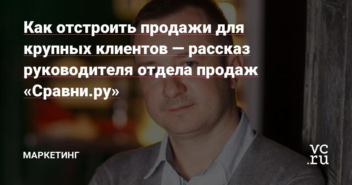 Как отстроить продажи для крупных клиентов — рассказ руководителя отдела продаж «Сравни.ру