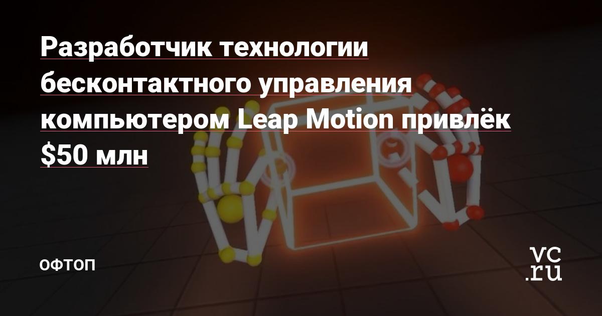 Разработчик технологии бесконтактного управления компьютером Leap Motion привлёк $50 млн