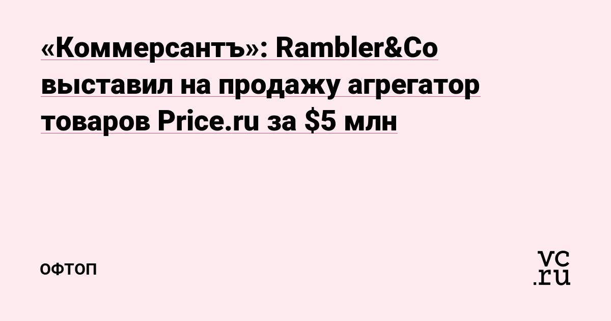 «Коммерсантъ»: Rambler&Сo выставил на продажу агрегатор товаров Price.ru за $5 млн