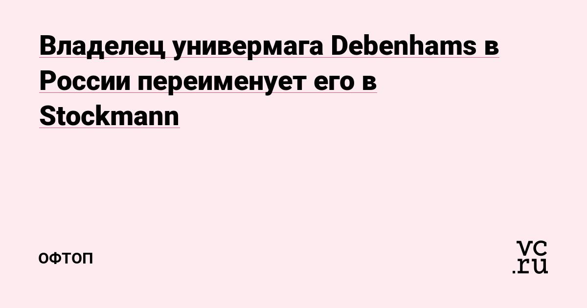 Владелец универмага Debenhams в России переименует его в Stockmann