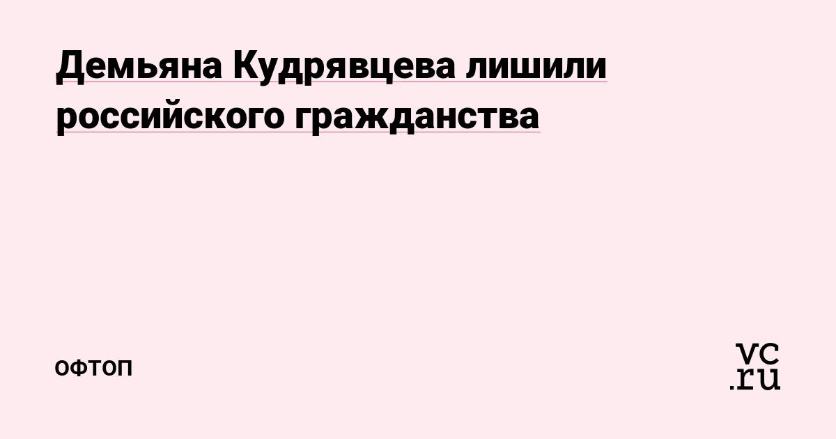 РБК сообщило о лишении Демьяна Кудрявцева российского гражданства