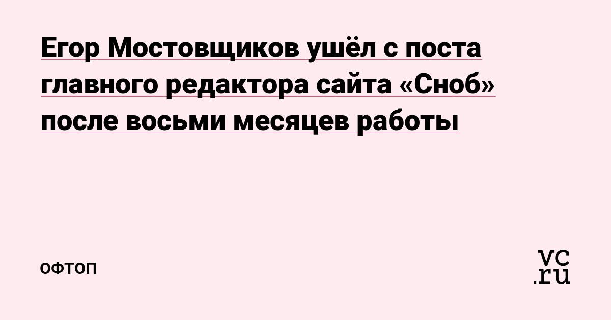 Егор Мостовщиков ушёл с поста главного редактора сайта «Сноб» после восьми месяцев работы