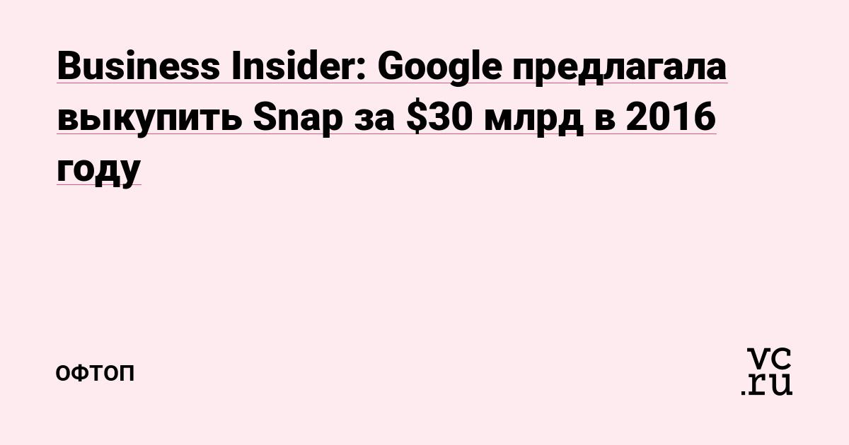 Business Insider: Google предлагала выкупить Snap за $30 млрд в 2016 году