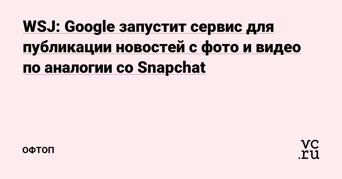 WSJ: Google запустит сервис для публикации новостей с фото и видео по аналогии со Snapchat