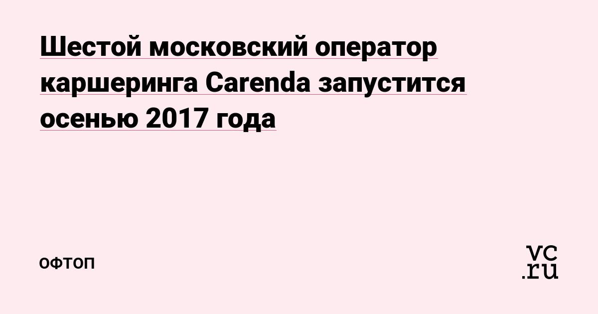 Шестой московский оператор каршеринга Carenda запустится осенью 2017 года