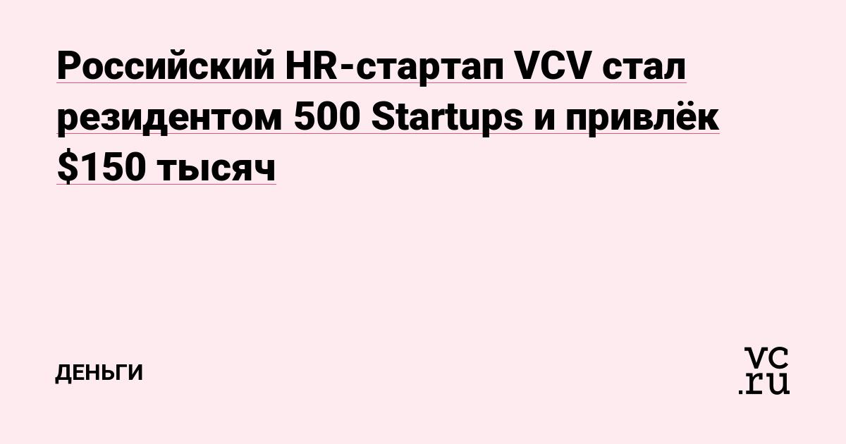 Российский HR-стартап VCV стал резидентом 500 Startups и привлёк $150 тысяч