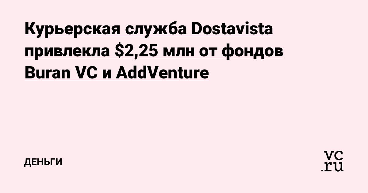 Курьерская служба Dostavista привлекла $2,25 млн от фондов Buran VC и AddVenture