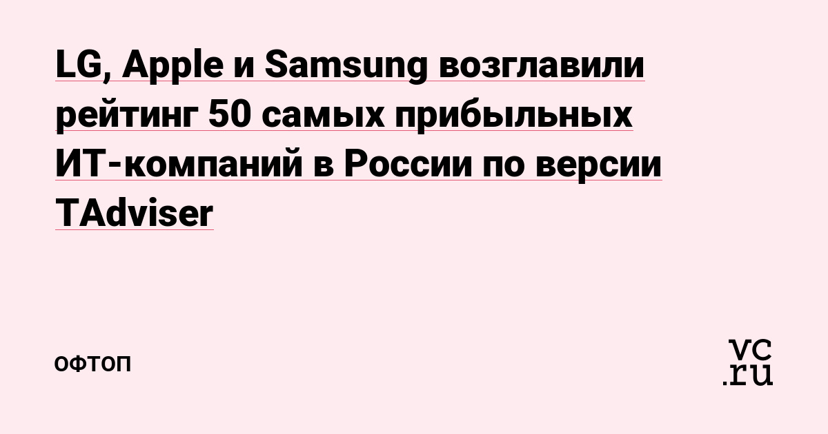 LG, Apple и Samsung возглавили рейтинг 50 самых прибыльных ИТ-компаний в России по версии TAdviser