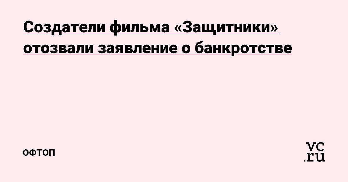 Создатели фильма «Защитники» отозвали заявление о банкротстве