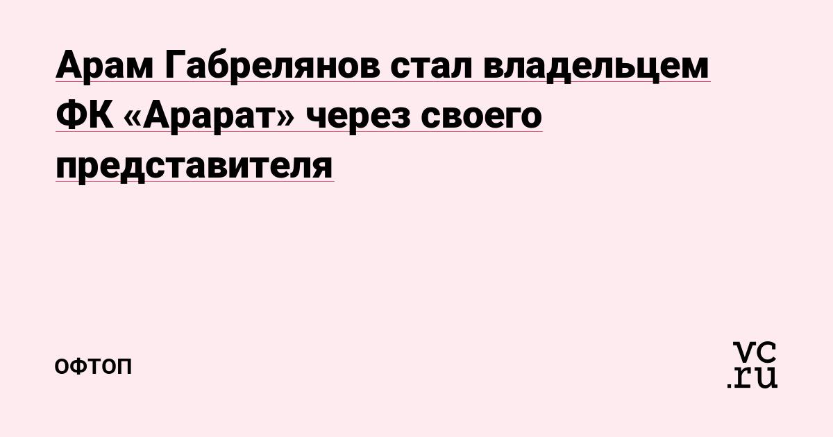 Арам Габрелянов стал владельцем ФК «Арарат» через своего представителя