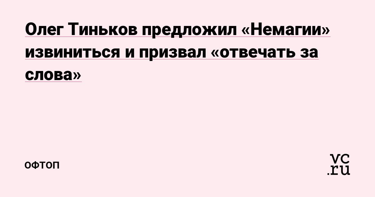 Олег Тиньков предложил «Немагии» извиниться и призвал «отвечать за слова»