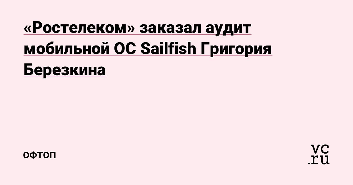 «Ростелеком» заказал аудит мобильной ОС Sailfish Григория Березкина