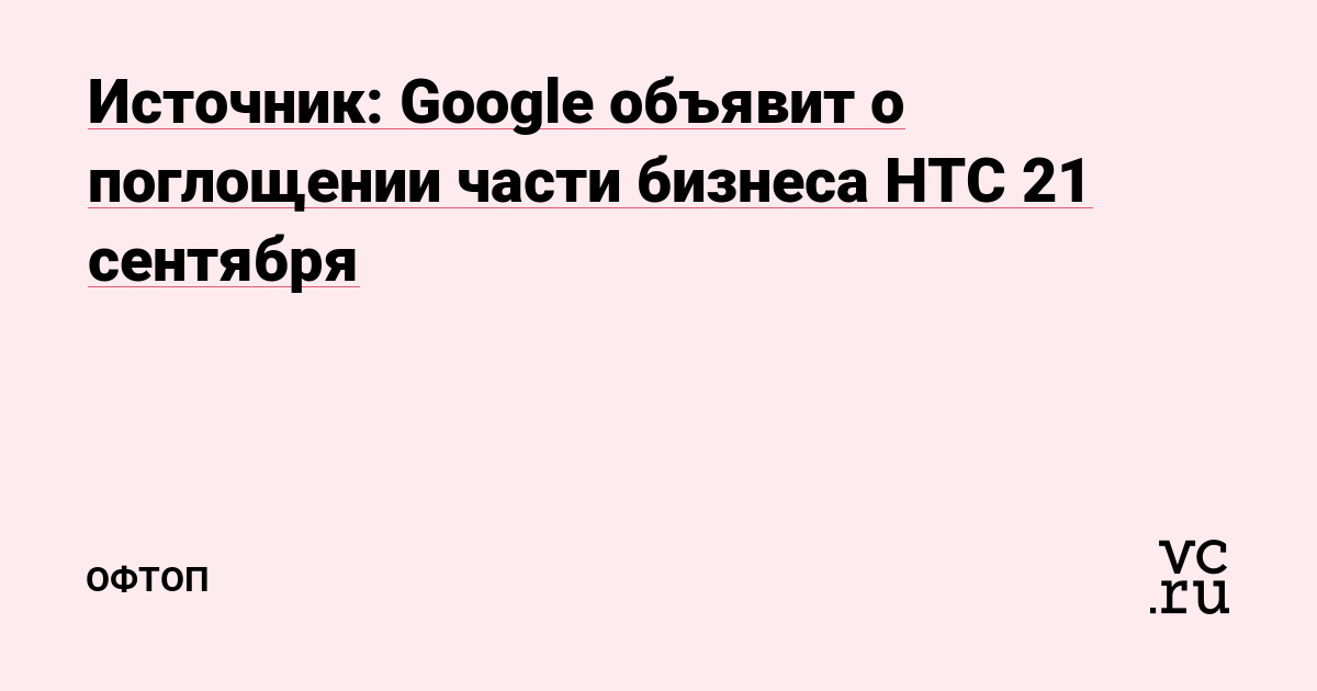 Источник: Google объявит о поглощении части бизнеса HTC 21 сентября
