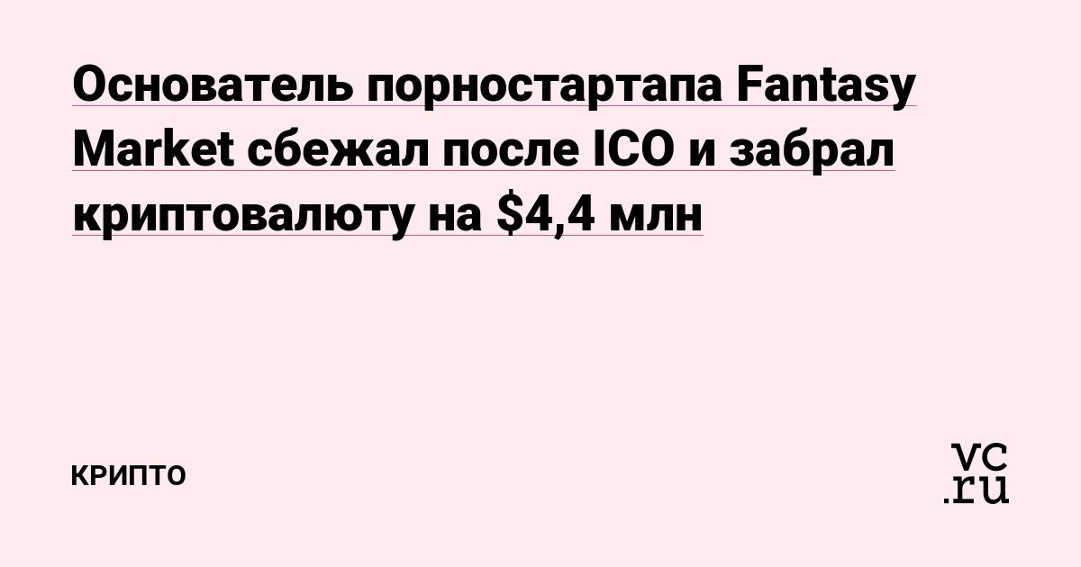 Основатель порностартапа Fantasy Market сбежал после ICO и забрал криптовалюту на $4,4 млн