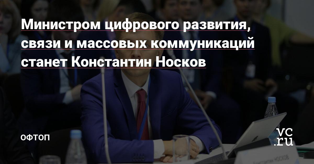 Министром цифрового развития, связи и массовых коммуникаций станет Константин Носков