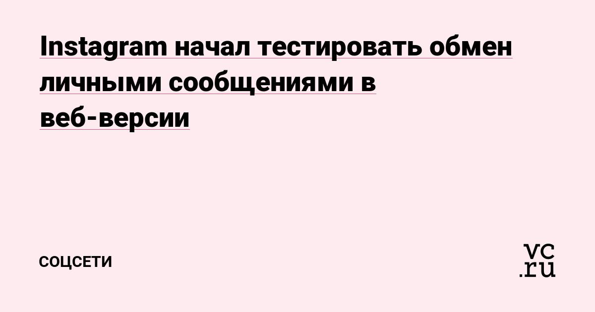 Instagram начал тестировать обмен личными сообщениями в веб-версии — Соцсети на vc.ru