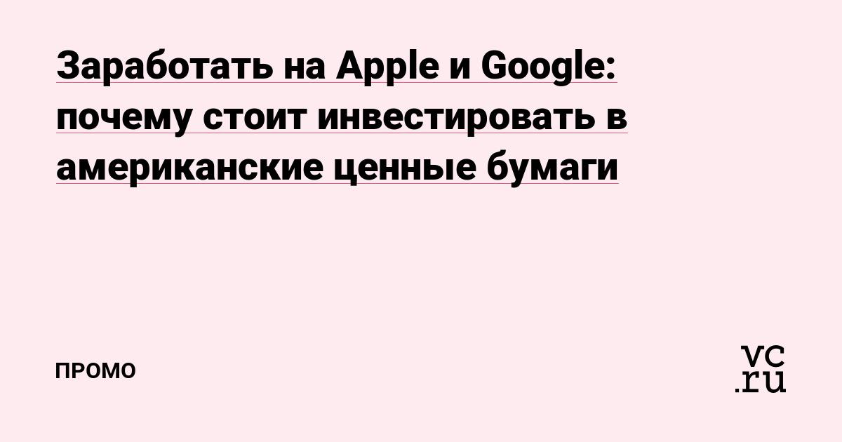 Заработать на Apple и Google: почему стоит инвестировать в американские ценные бумаги — Промо на vc.ru