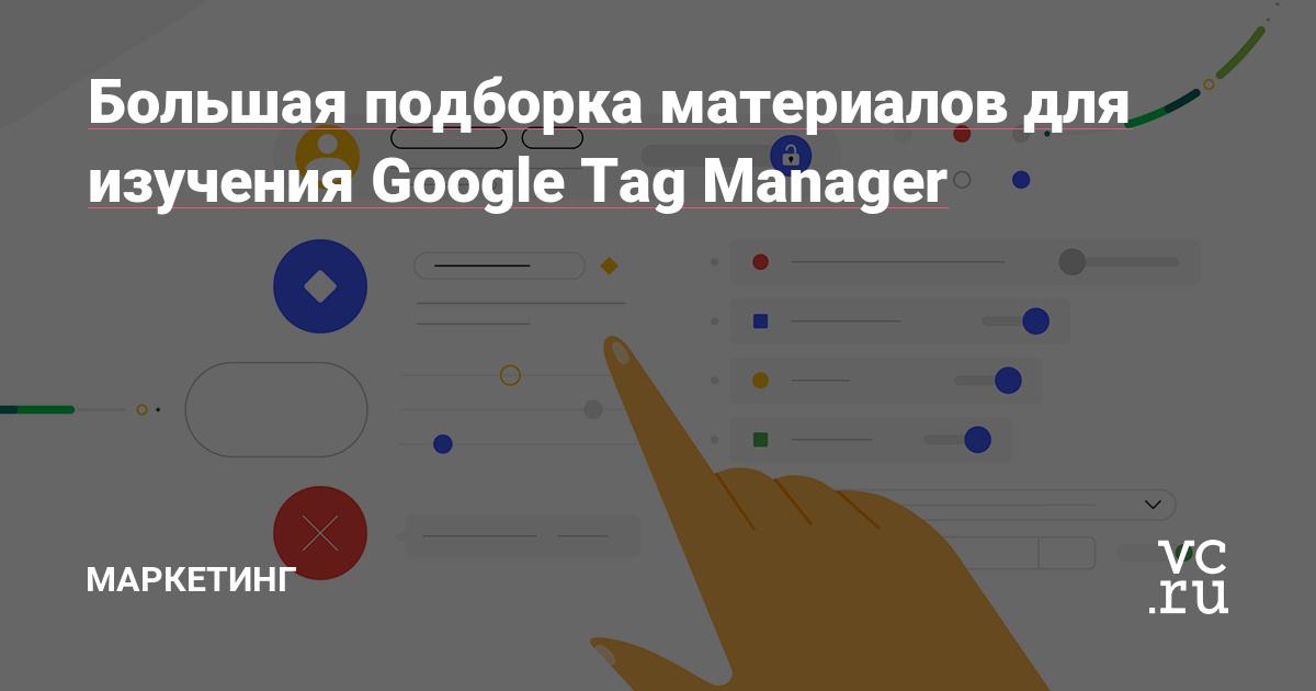 Большая подборка материалов для изучения Google Tag Manager — Маркетинг на vc.ru