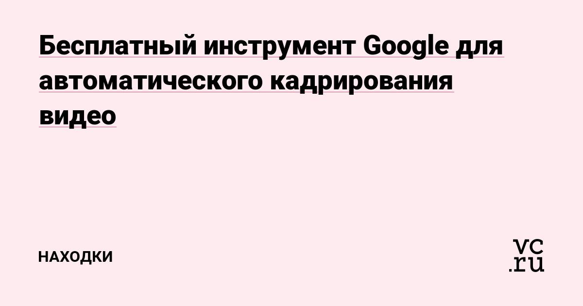 Бесплатный инструмент Google для автоматического кадрирования видео — Находки на vc.ru