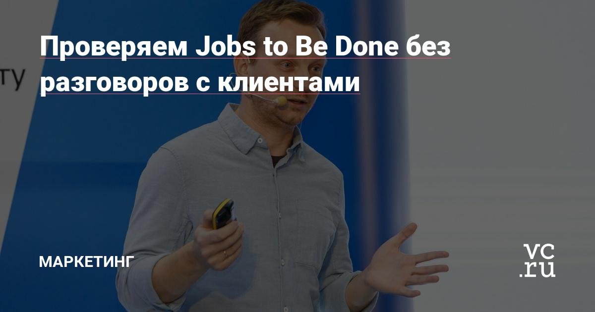 Проверяем Jobs to Be Done без разговоров с клиентами — Маркетинг на vc.ru