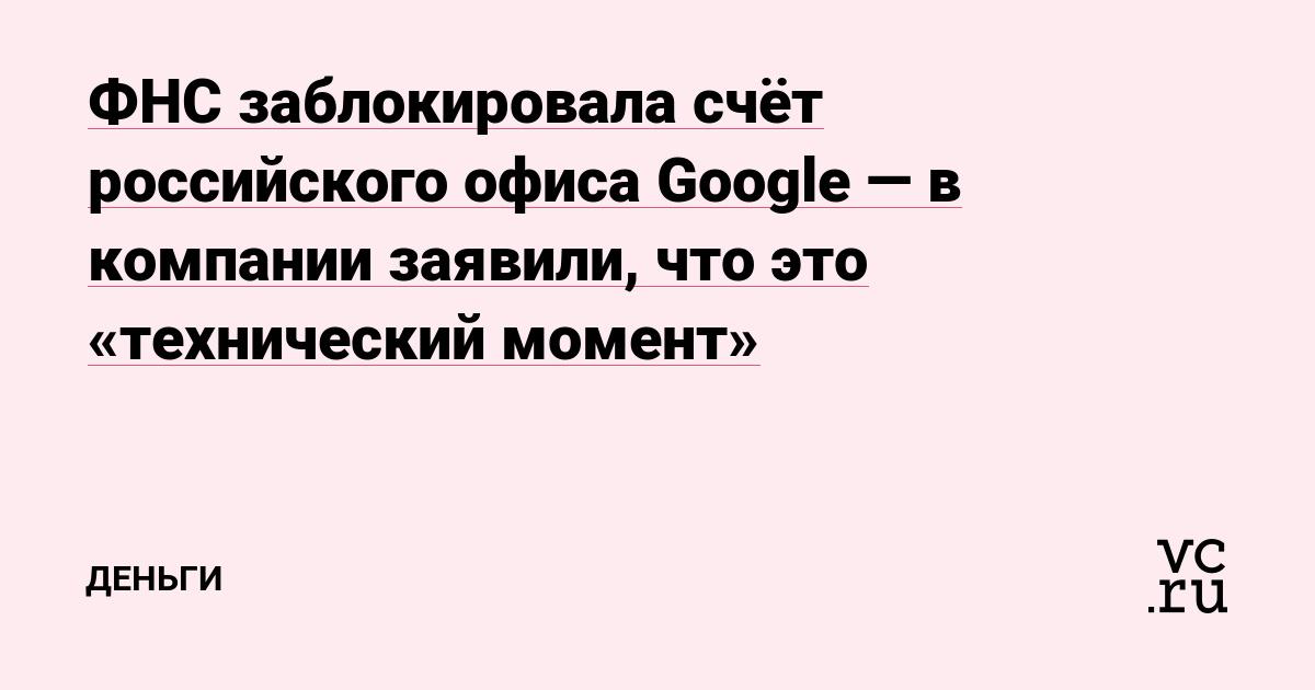 ФНС заблокировала счёт российского офиса Google — в компании заявили, что это «технический момент»