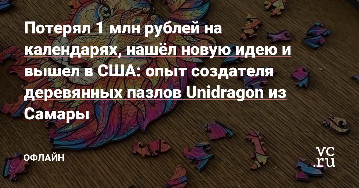Потерял 1 млн рублей на календарях, нашёл новую идею и вышел в США: опыт создателя деревянных пазлов Unidragon из Самары — Офлайн на vc.ru