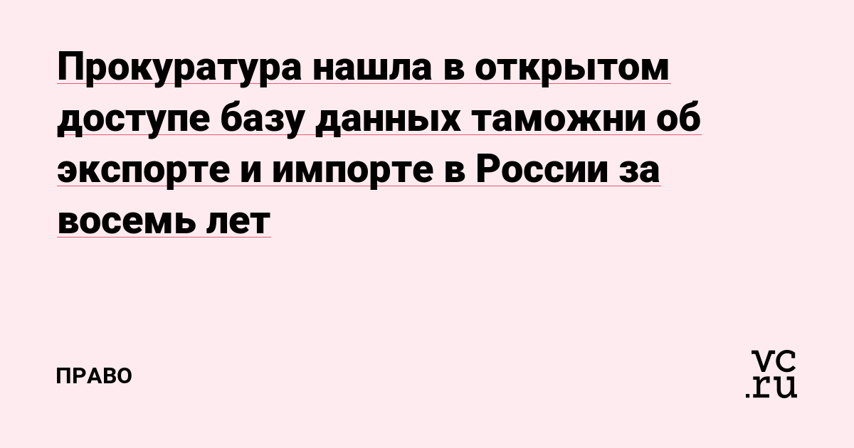 Прокуратура нашла в открытом доступе базу данных таможни об экспорте и импорте в России за восемь лет