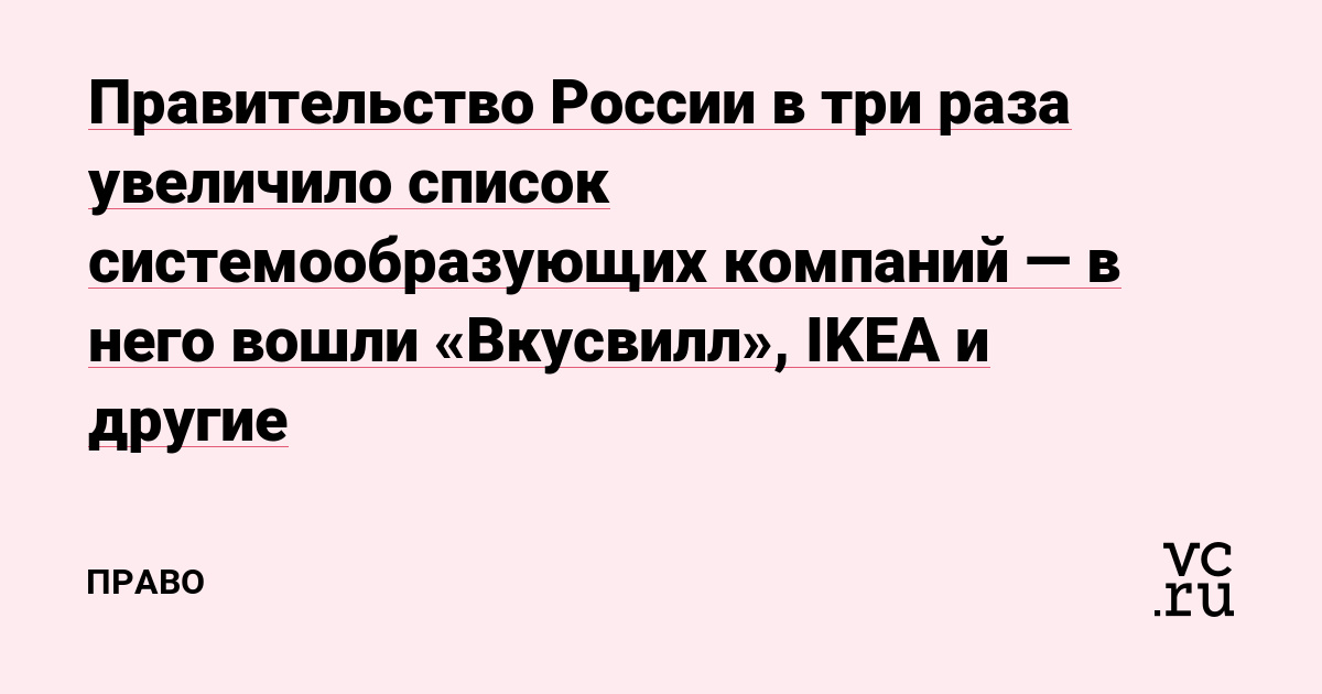 Правительство России в три раза увеличило список системообразующих компаний — в него вошли «Вкусвилл», IKEA и другие — Право на vc.ru
