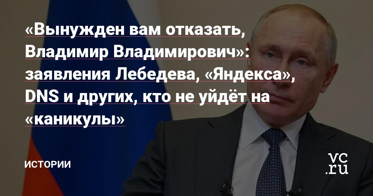 «Вынужден вам отказать, Владимир Владимирович»: заявления Лебедева, «Яндекса», DNS и других, кто не уйдёт на «каникулы» — Истории на vc.ru