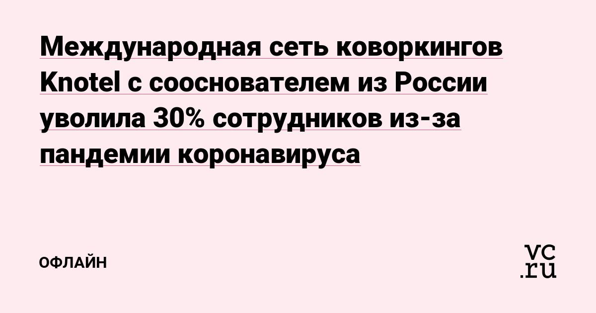 Международная сеть коворкингов Knotel с сооснователем из России уволила 30% сотрудников из-за пандемии коронавируса