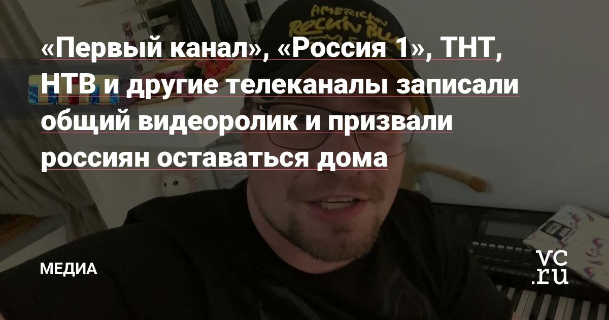 «Первый канал», «Россия 1», ТНТ, НТВ и другие телеканалы записали общий видеоролик и призвали россиян оставаться дома