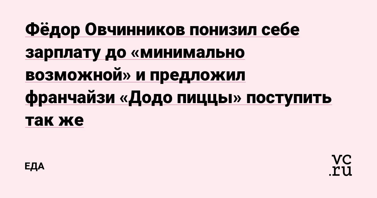Фёдор Овчинников понизил себе зарплату до «минимально возможной» и предложил франчайзи «Додо пиццы» поступить так же