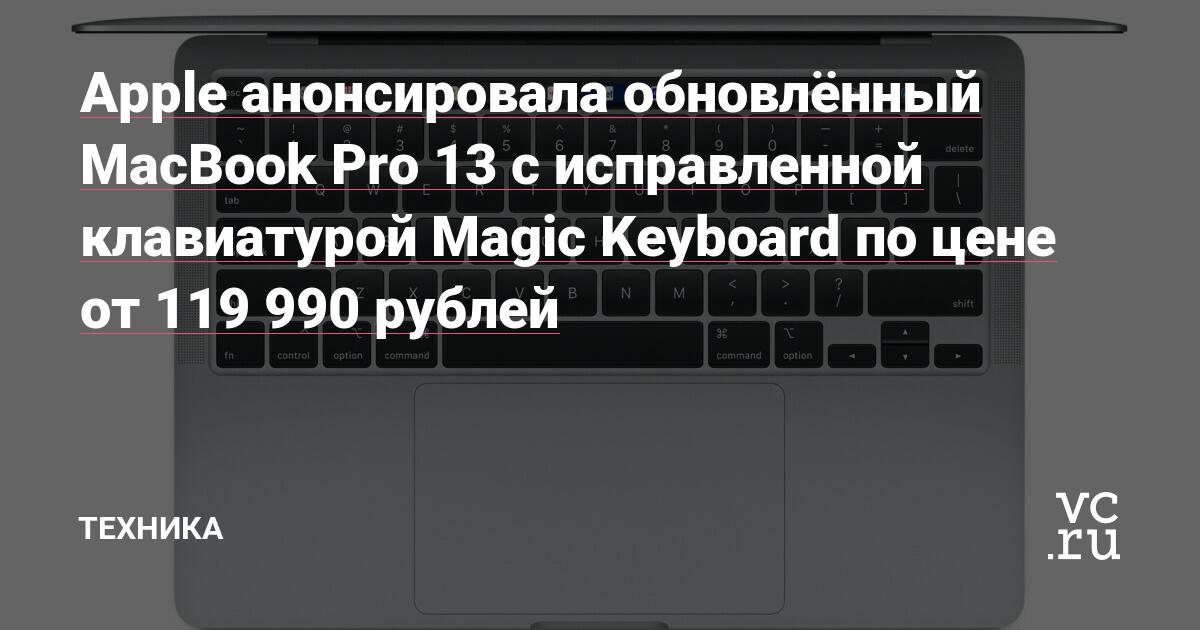 Apple анонсировала обновлённый MacBook Pro 13 с исправленной клавиатурой Magic Keyboard по цене от 119 990 рублей