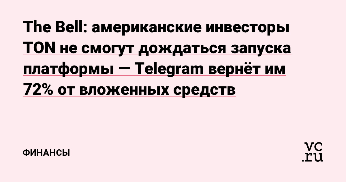 The Bell: американские инвесторы TON не смогут дождаться запуска платформы — Telegram вернёт им 72% от вложенных средств