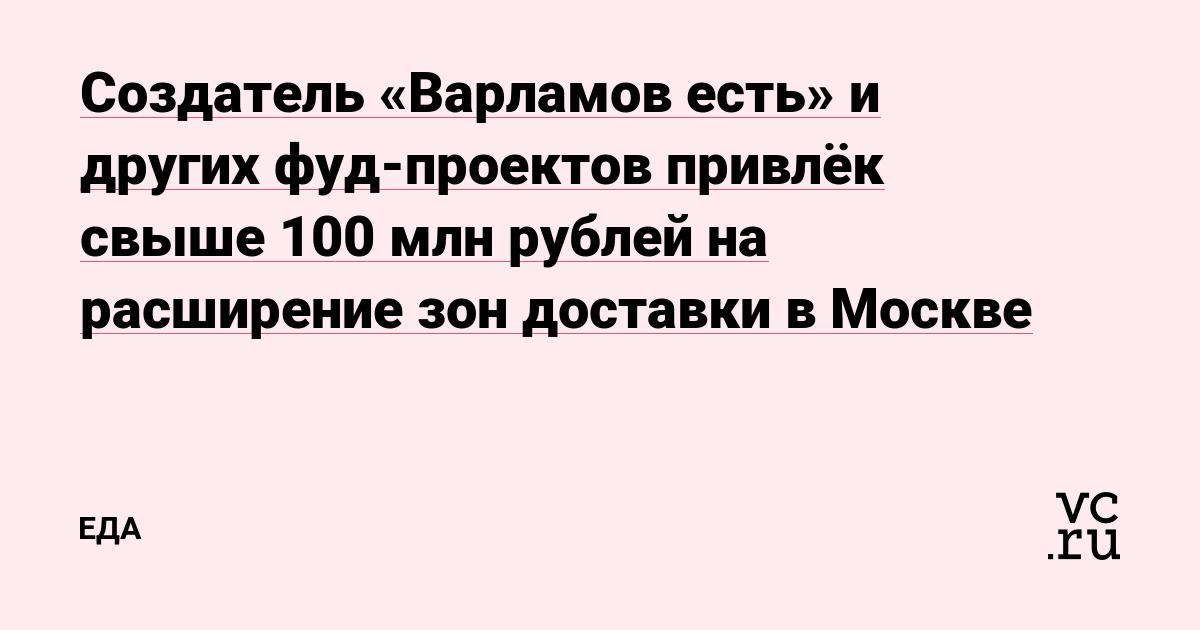 Создатель «Варламов есть» и других фуд-проектов привлёк свыше 100 млн рублей на расширение зон доставки в Москве
