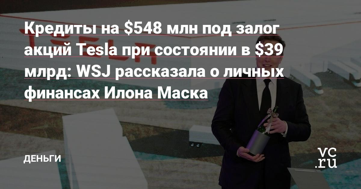 Кредиты на $548 млн под залог акций Tesla при состоянии в $39 млрд: WSJ рассказала о личных финансах Илона Маска