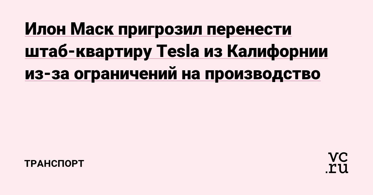 Илон Маск пригрозил перенести штаб-квартиру Tesla из Калифорнии из-за ограничений на производство