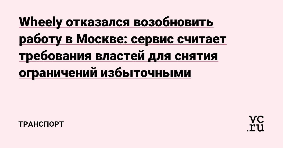 Wheely отказался возобновить работу в Москве: сервис считает требования властей для снятия ограничений избыточными