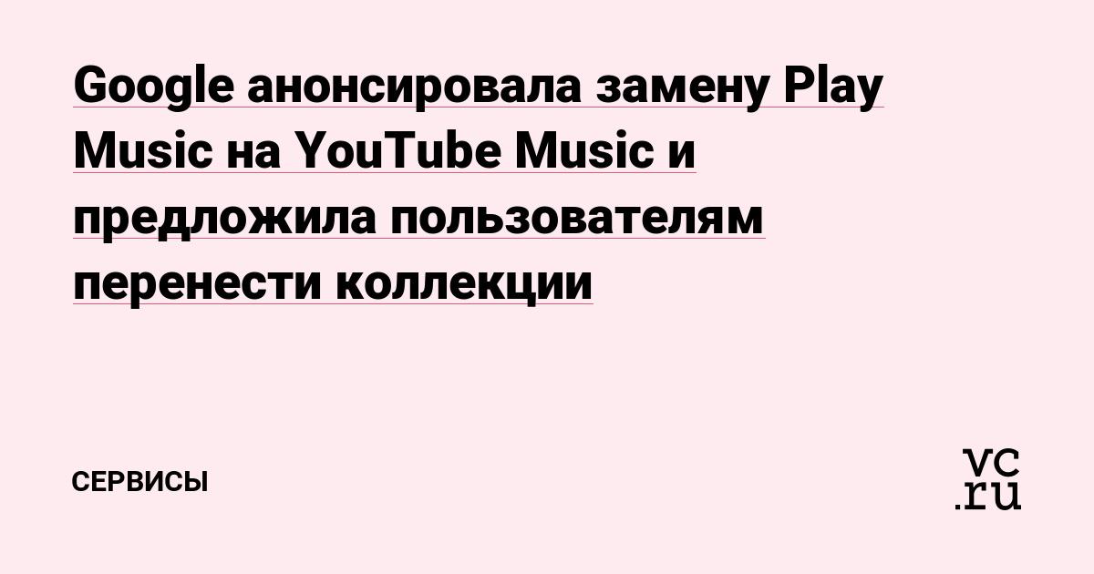 Google анонсировала замену Play Music на YouTube Musiс и предложила пользователям перенести коллекции