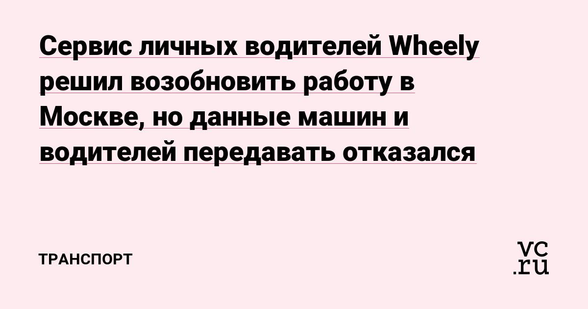 Сервис личных водителей Wheely решил возобновить работу в Москве, но данные машин и водителей передавать отказался