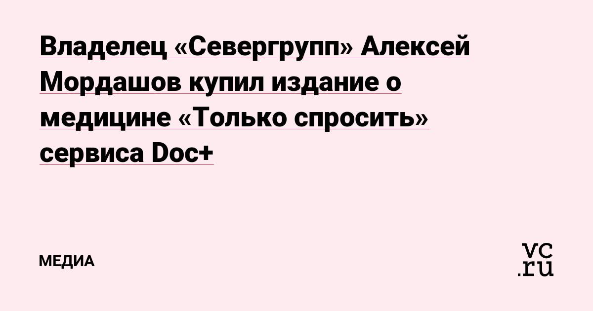 Владелец «Севергрупп» Алексей Мордашов купил издание о медицине «Только спросить» сервиса Doc+