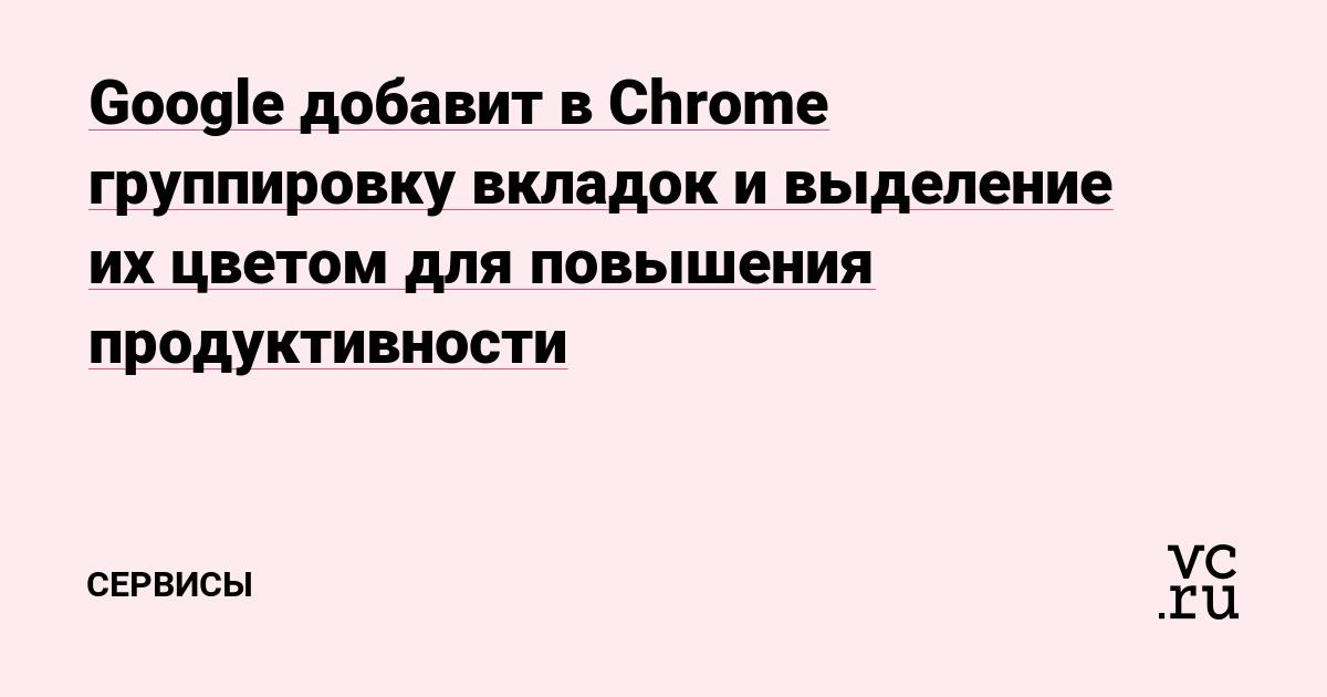 Google добавит в Chrome группировку вкладок и выделение их цветом для повышения продуктивности
