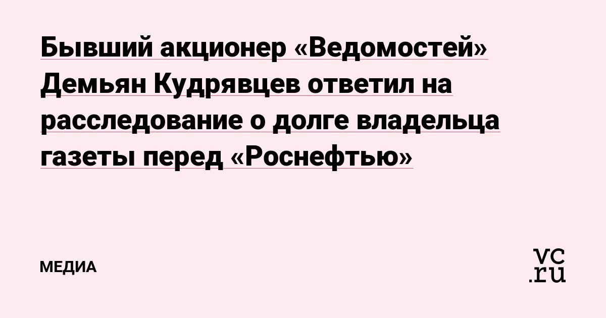 Бывший акционер «Ведомостей» Демьян Кудрявцев ответил на расследование о долге владельца газеты перед «Роснефтью»