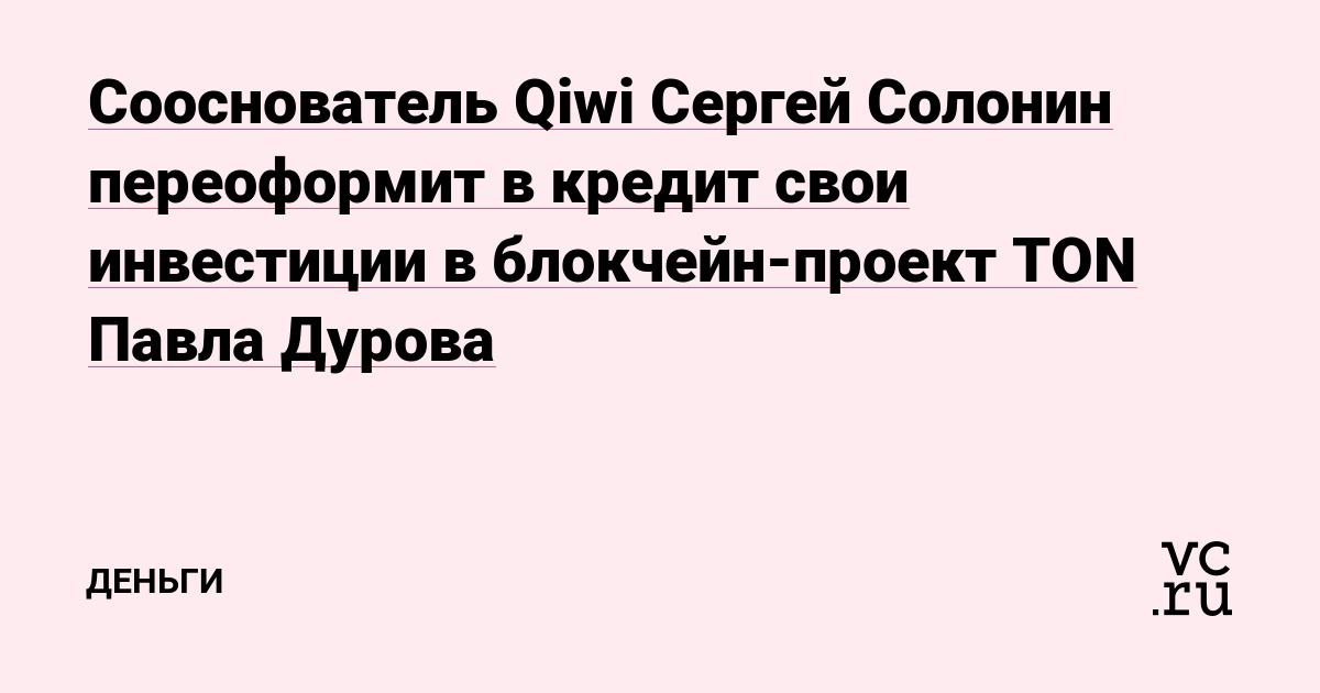 Сооснователь Qiwi Сергей Солонин переоформит в кредит свои инвестиции в блокчейн-проект TON Павла Дурова