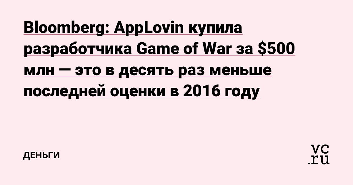 Bloomberg: AppLovin купила разработчика Game of War за $500 млн — это в десять раз меньше последней оценки в 2016 году