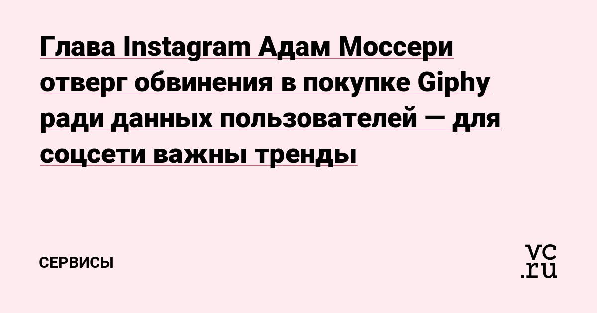 Глава Instagram Адам Моссери отверг обвинения в покупке Giphy ради данных пользователей—для соцсети важны тренды