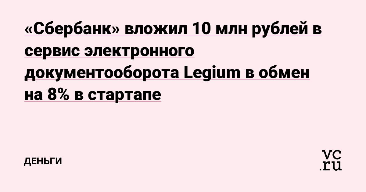 «Сбербанк» вложил 10 млн рублей в сервис электронного документооборота Legium в обмен на 8% в стартапе