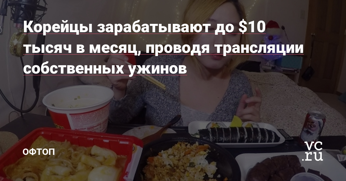 Корейцы зарабатывают до $10 тысяч в месяц, проводя трансляции собственных ужинов — Оффтоп на vc.ru