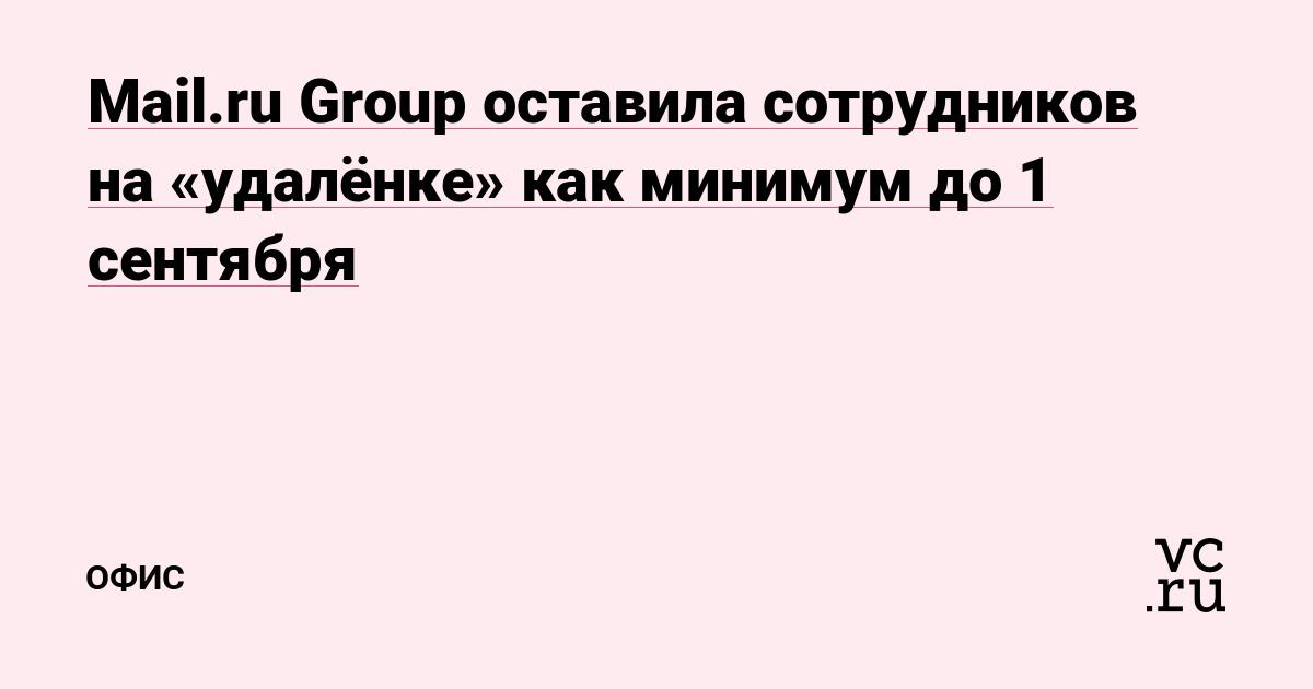 Mail.ru Group оставила сотрудников на «удалёнке» как минимум до 1 сентября