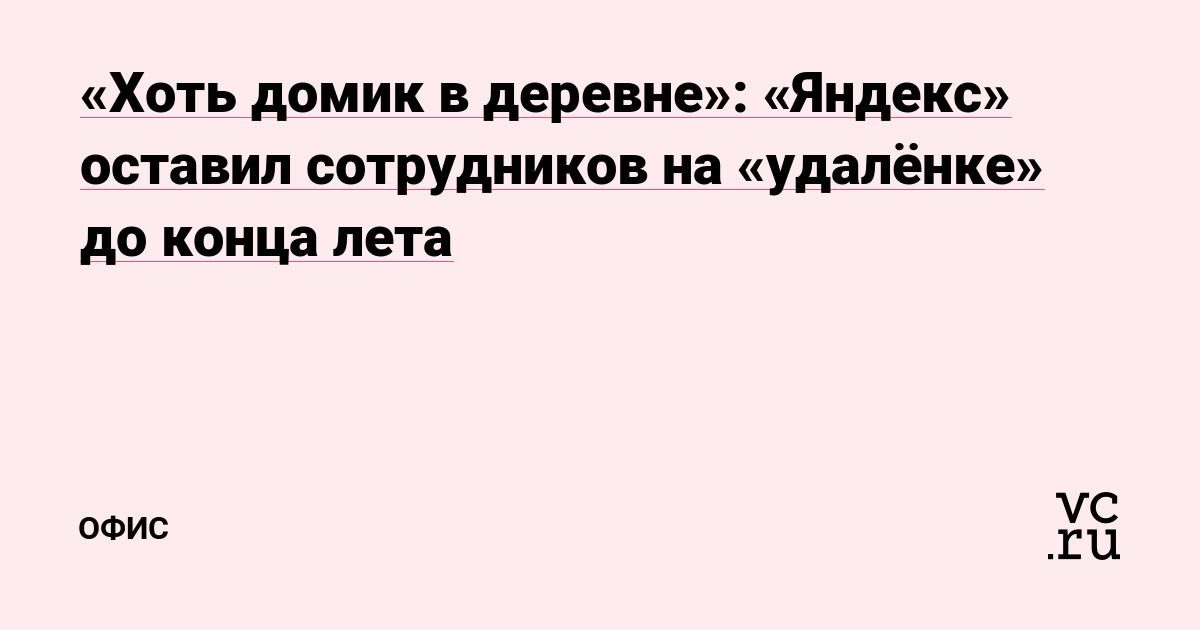 «Хоть домик в деревне»: «Яндекс» оставил сотрудников на «удалёнке» до конца лета